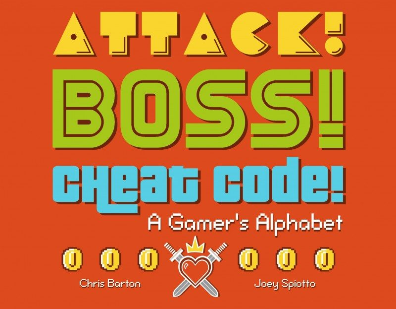 Attack! Boss! Cheat Code!: A Gamer's Alphabet by Chris Barton and Joey Spiotto