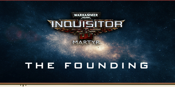 Warhammer 40,000: Inquisitor - Martyr THE FOUNDING Launch Date Announced